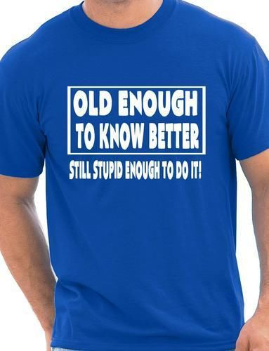 Old Enough To Know Better Gift Funny Mens T Shirt More Size and Colors()
